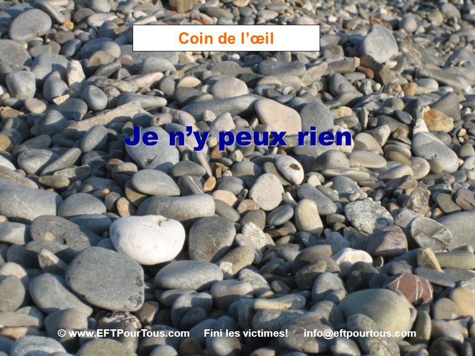 © www.EFTPourTous.com Fini les victimes! info@eftpourtous.com Coin de lœil Je ny peux rien