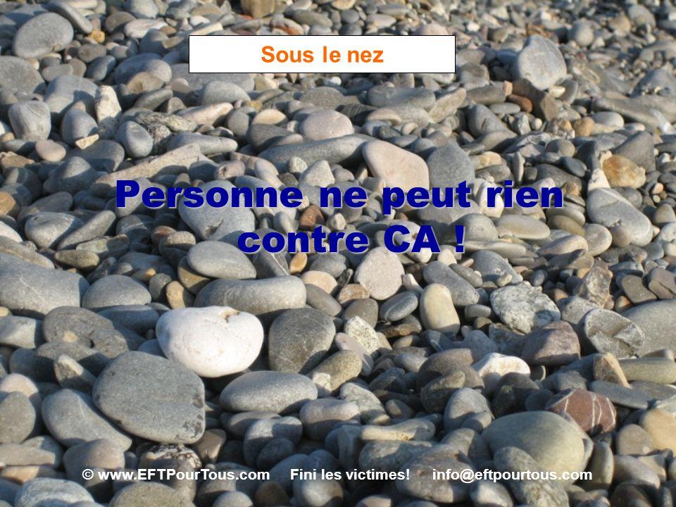 © www.EFTPourTous.com Fini les victimes! info@eftpourtous.com Sous le nez Personne ne peut rien contre CA !