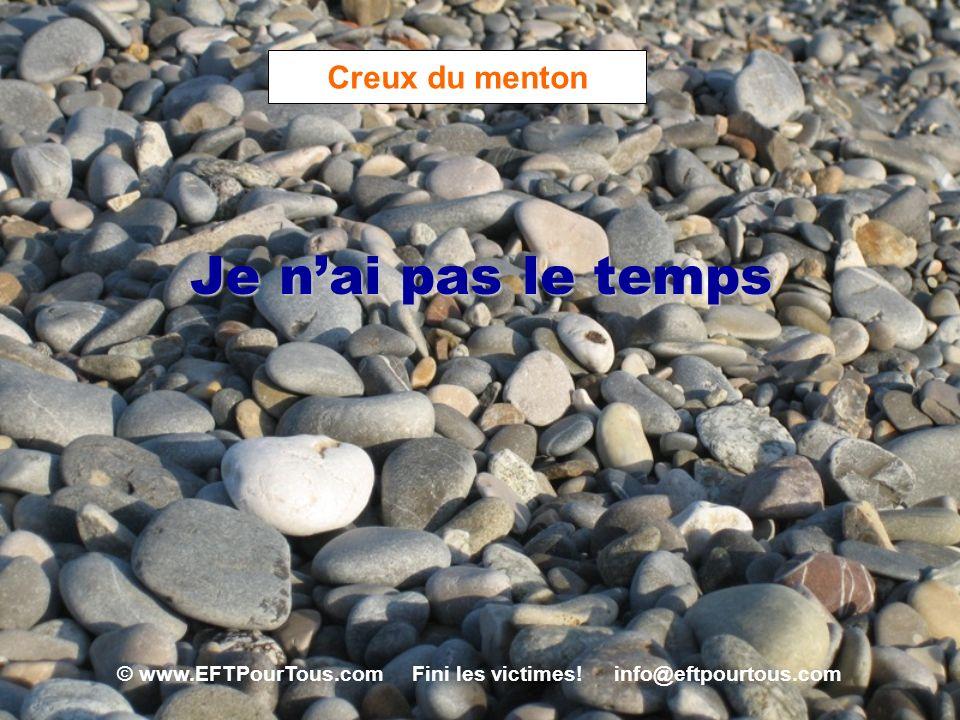 © www.EFTPourTous.com Fini les victimes! info@eftpourtous.com Creux du menton Je nai pas le temps