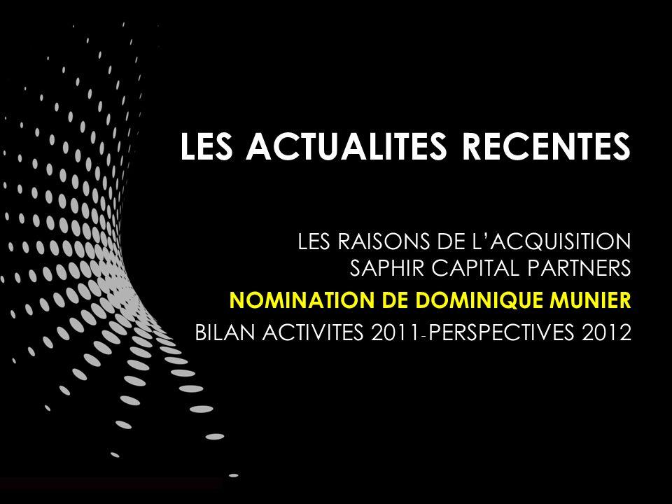 LES ACTUALITES RECENTES LES RAISONS DE LACQUISITION SAPHIR CAPITAL PARTNERS NOMINATION DE DOMINIQUE MUNIER BILAN ACTIVITES 2011 - PERSPECTIVES 2012