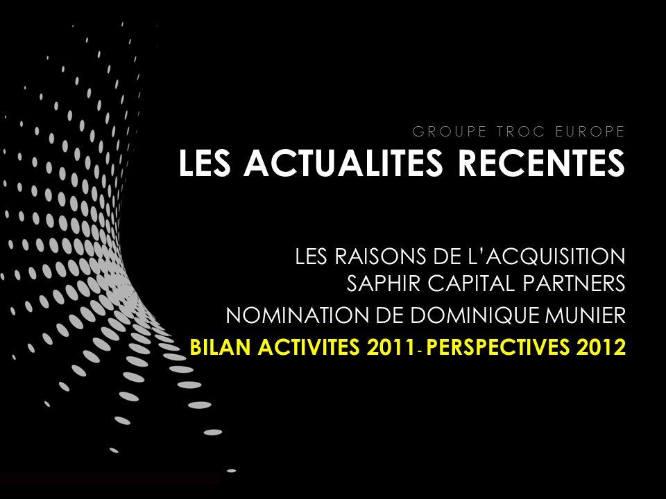 GROUPE TROC EUROPE LES ACTUALITES RECENTES LES RAISONS DE LACQUISITION SAPHIR CAPITAL PARTNERS NOMINATION DE DOMINIQUE MUNIER BILAN ACTIVITES 2011 - PERSPECTIVES 2012