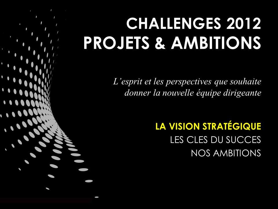 CHALLENGES 2012 PROJETS & AMBITIONS Lesprit et les perspectives que souhaite donner la nouvelle équipe dirigeante LA VISION STRATÉGIQUE LES CLES DU SUCCES NOS AMBITIONS