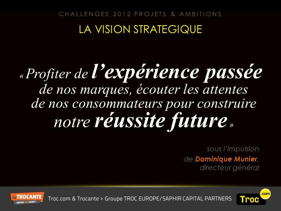 « Profiter de lexpérience passée de nos marques, écouter les attentes de nos consommateurs pour construire notre réussite future » sous limpulsion de Dominique Munier, directeur général LA VISION STRATEGIQUE CHALLENGES 2012 PROJETS & AMBITIONS