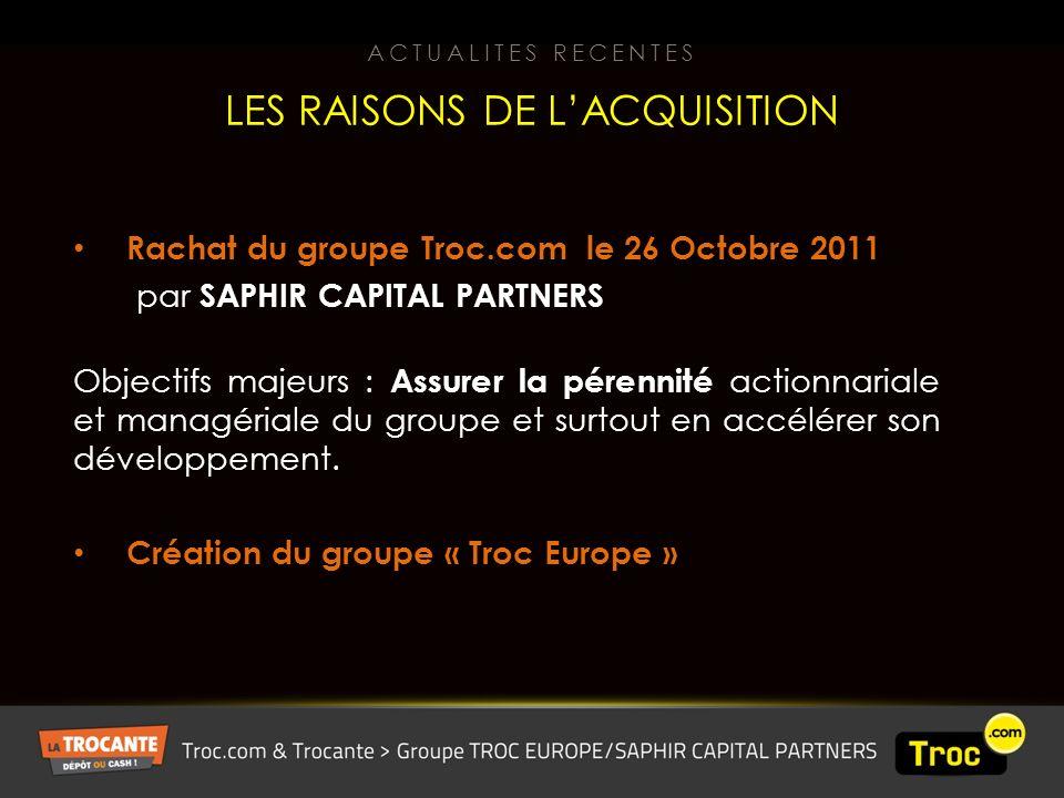 Rachat du groupe Troc.com le 26 Octobre 2011 par SAPHIR CAPITAL PARTNERS Objectifs majeurs : Assurer la pérennité actionnariale et managériale du groupe et surtout en accélérer son développement.