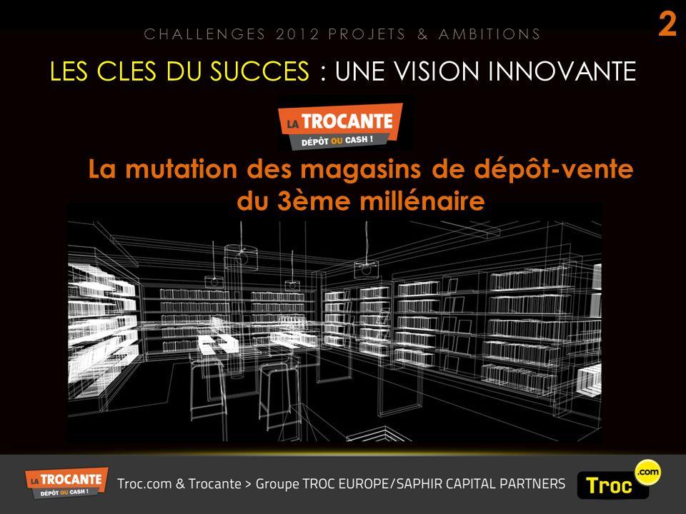 LES CLES DU SUCCES : UNE VISION INNOVANTE CHALLENGES 2012 PROJETS & AMBITIONS 2 La mutation des magasins de dépôt-vente du 3ème millénaire