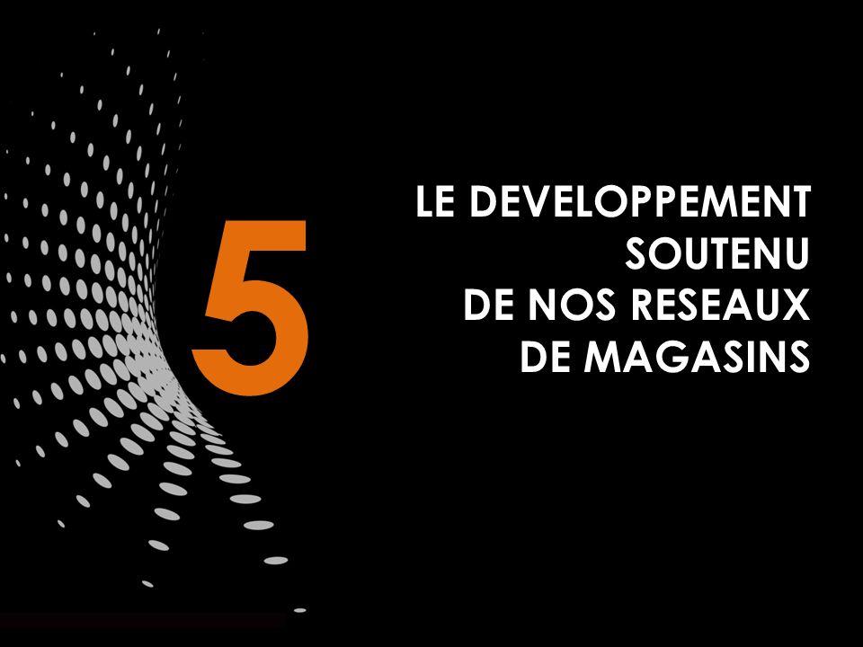 5 LE DEVELOPPEMENT SOUTENU DE NOS RESEAUX DE MAGASINS