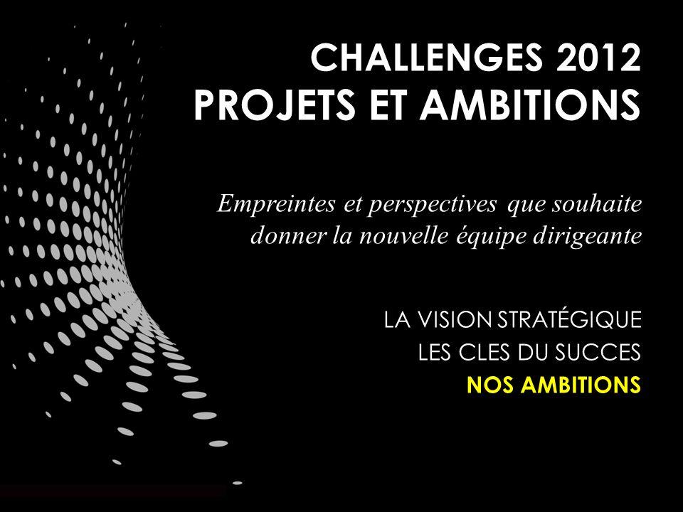 CHALLENGES 2012 PROJETS ET AMBITIONS Empreintes et perspectives que souhaite donner la nouvelle équipe dirigeante LA VISION STRATÉGIQUE LES CLES DU SUCCES NOS AMBITIONS