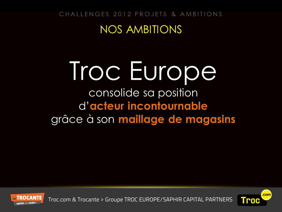 Troc Europe consolide sa position d acteur incontournable grâce à son maillage de magasins NOS AMBITIONS CHALLENGES 2012 PROJETS & AMBITIONS