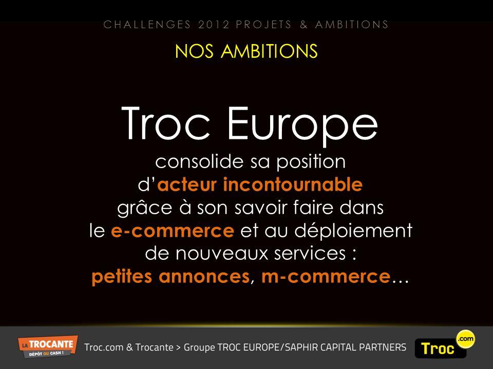 Troc Europe consolide sa position d acteur incontournable grâce à son savoir faire dans le e-commerce et au déploiement de nouveaux services : petites annonces, m-commerce … NOS AMBITIONS CHALLENGES 2012 PROJETS & AMBITIONS