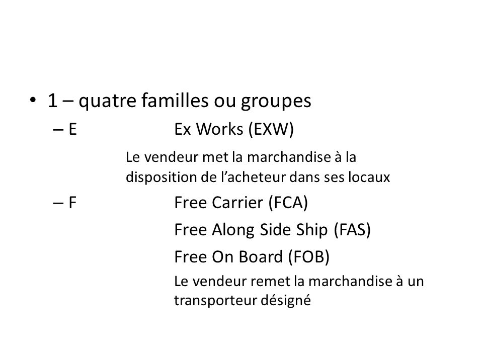 1 – quatre familles ou groupes – EEx Works (EXW) Le vendeur met la marchandise à la disposition de lacheteur dans ses locaux – FFree Carrier (FCA) Free Along Side Ship (FAS) Free On Board (FOB) Le vendeur remet la marchandise à un transporteur désigné