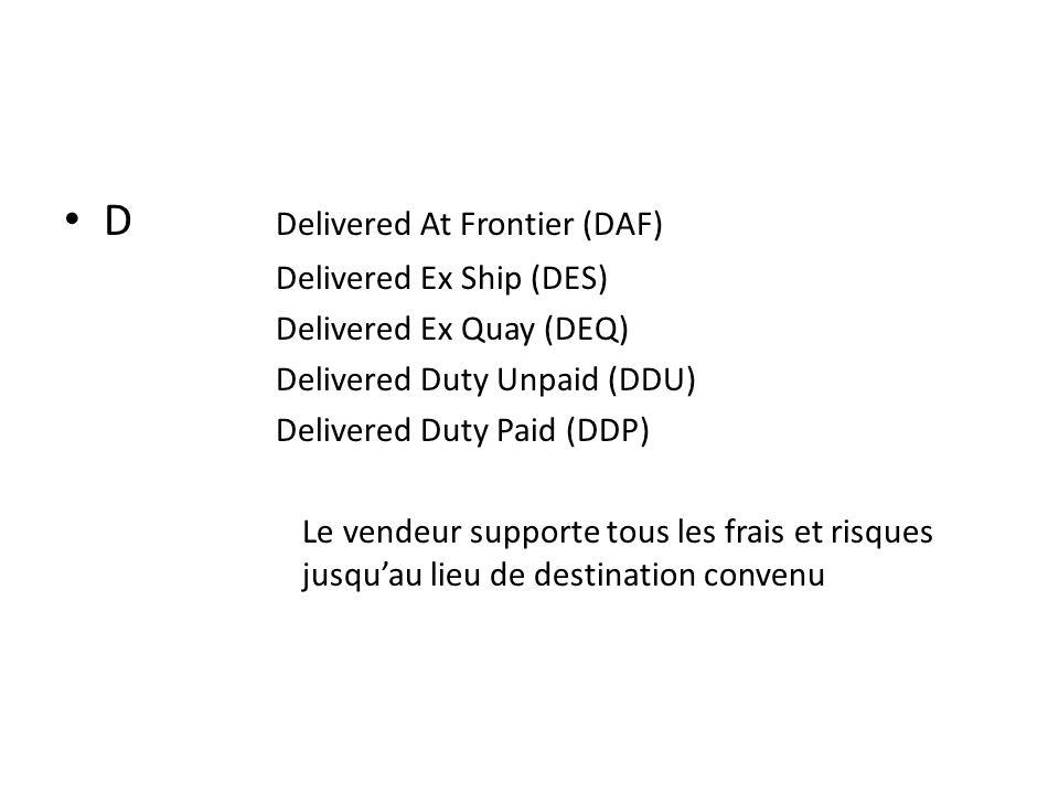 D Delivered At Frontier (DAF) Delivered Ex Ship (DES) Delivered Ex Quay (DEQ) Delivered Duty Unpaid (DDU) Delivered Duty Paid (DDP) Le vendeur supporte tous les frais et risques jusquau lieu de destination convenu