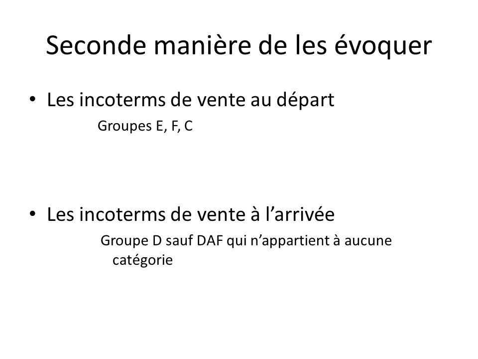 Seconde manière de les évoquer Les incoterms de vente au départ Groupes E, F, C Les incoterms de vente à larrivée Groupe D sauf DAF qui nappartient à aucune catégorie