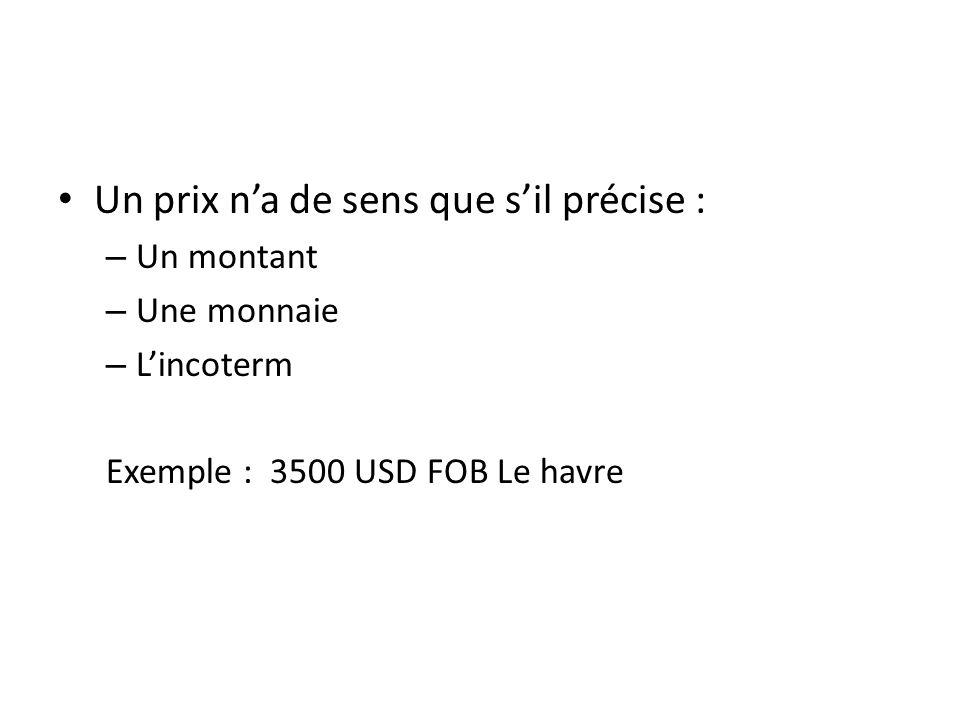Un prix na de sens que sil précise : – Un montant – Une monnaie – Lincoterm Exemple : 3500 USD FOB Le havre