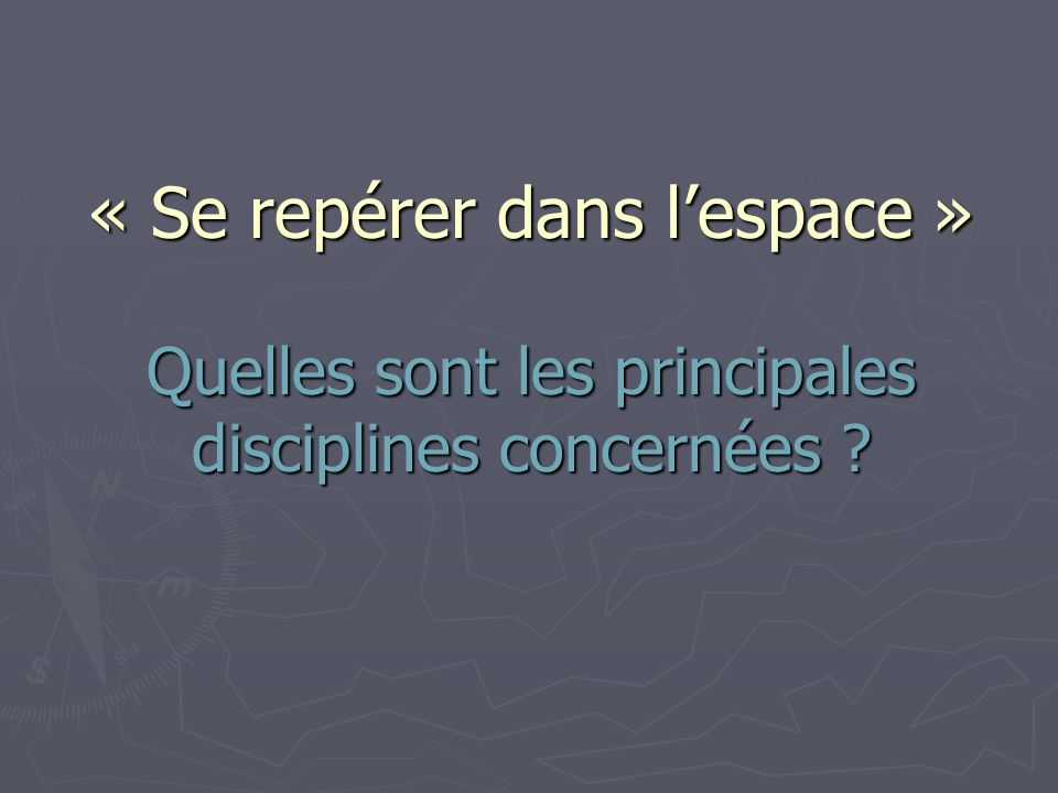 « Se repérer dans lespace » Quelles sont les principales disciplines concernées ?