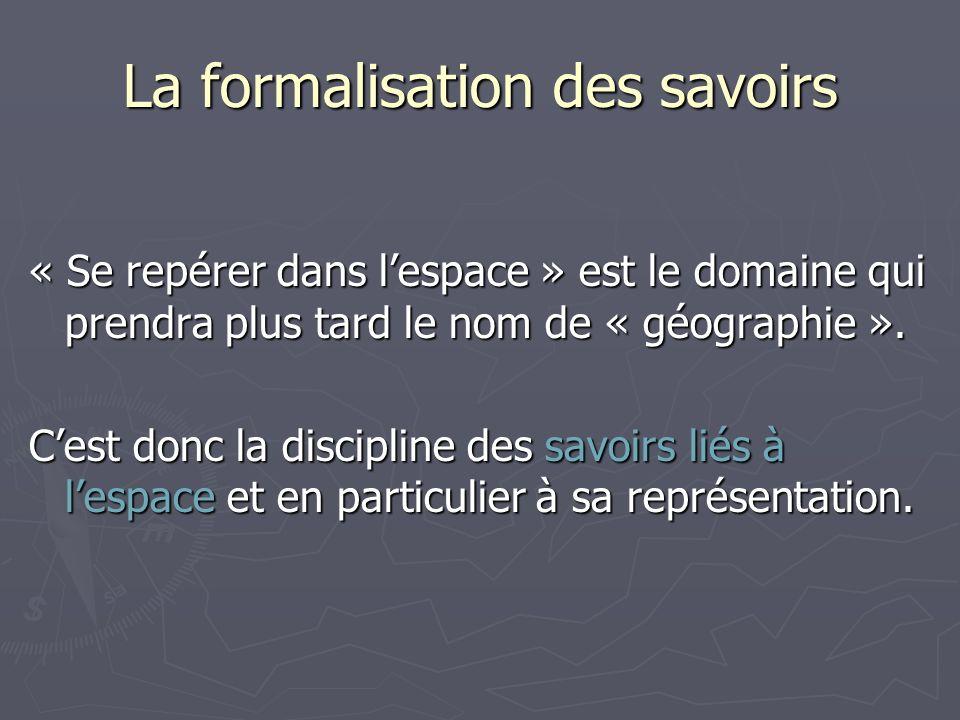 La formalisation des savoirs « Se repérer dans lespace » est le domaine qui prendra plus tard le nom de « géographie ».