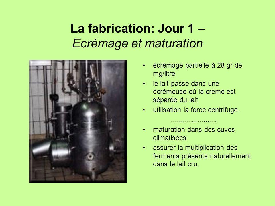 La fabrication: Jour 1 – Ecrémage et maturation écrémage partielle à 28 gr de mg/litre le lait passe dans une écrémeuse où la crème est séparée du lai