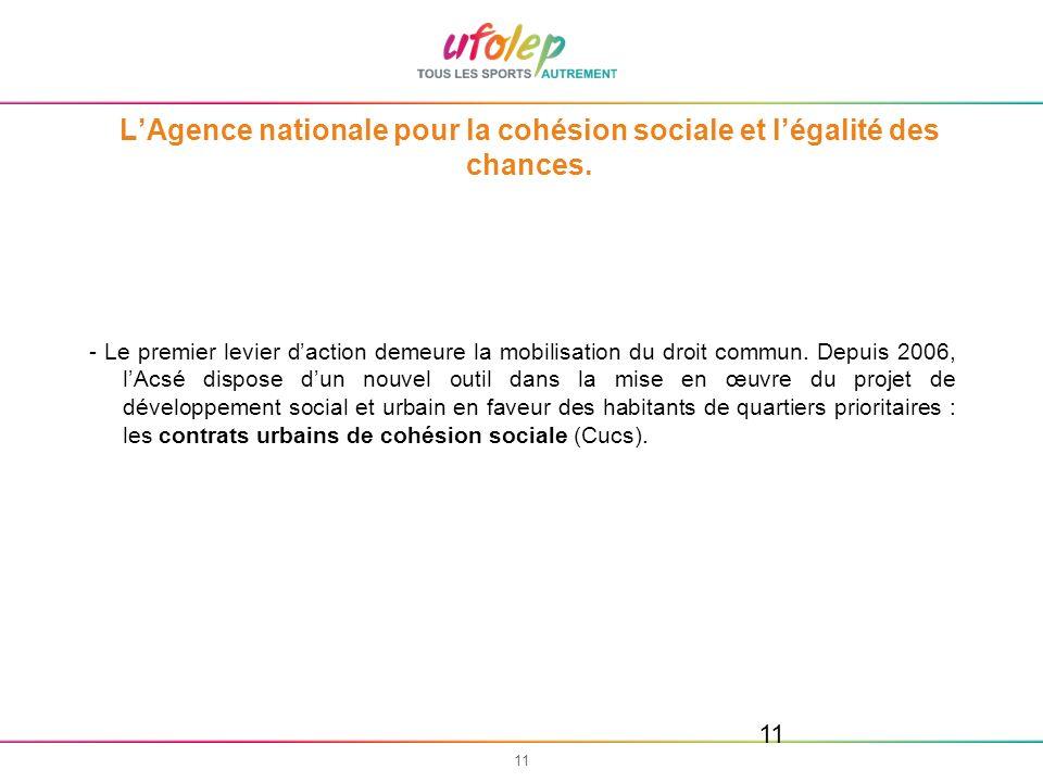 11 LAgence nationale pour la cohésion sociale et légalité des chances. - Le premier levier daction demeure la mobilisation du droit commun. Depuis 200