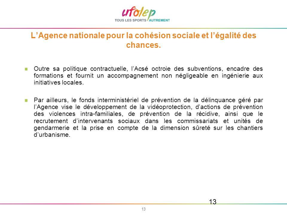 13 LAgence nationale pour la cohésion sociale et légalité des chances. Outre sa politique contractuelle, lAcsé octroie des subventions, encadre des fo