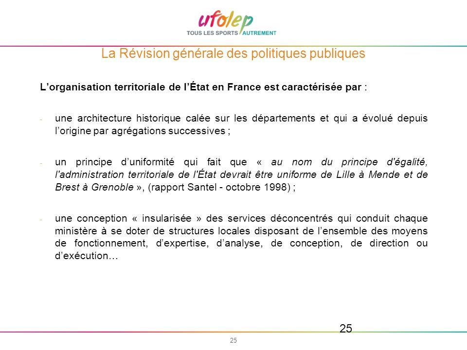 25 La Révision générale des politiques publiques Lorganisation territoriale de lÉtat en France est caractérisée par : - une architecture historique ca