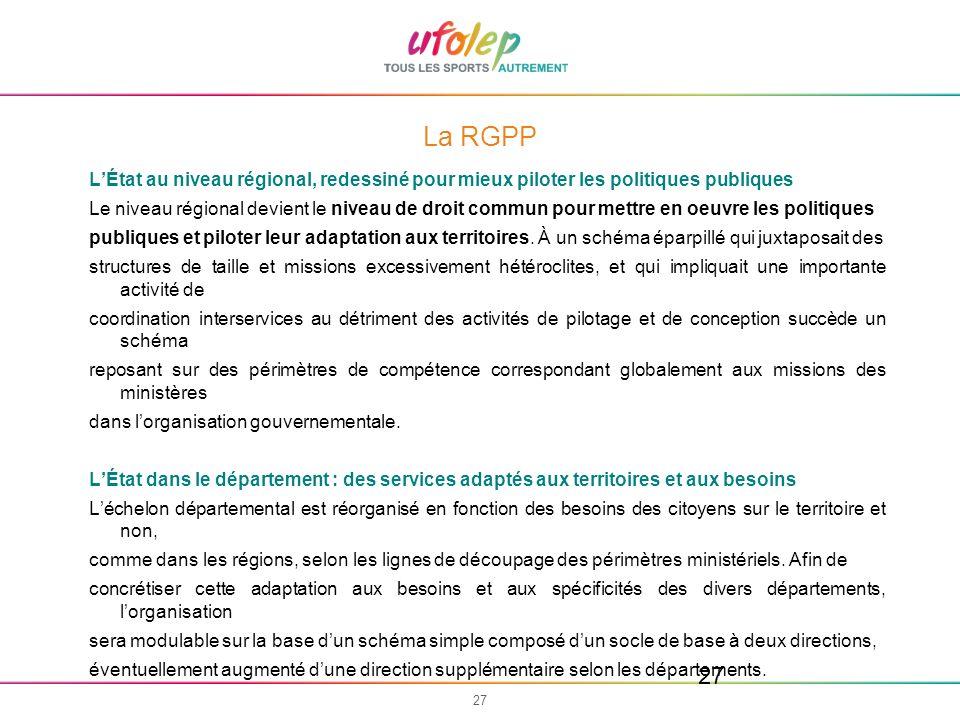 27 La RGPP LÉtat au niveau régional, redessiné pour mieux piloter les politiques publiques Le niveau régional devient le niveau de droit commun pour m