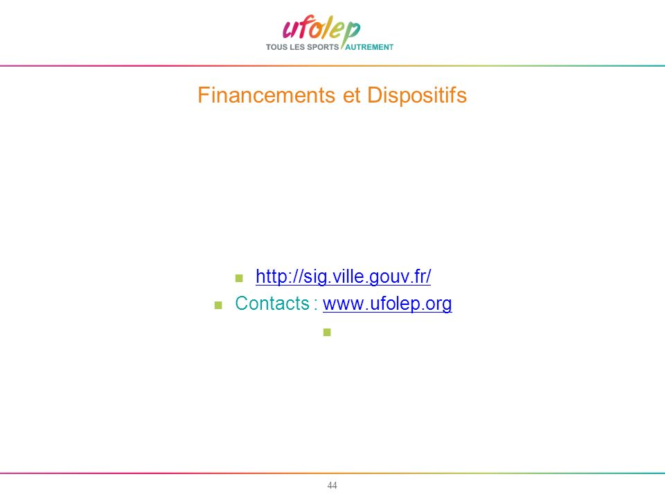 44 Financements et Dispositifs http://sig.ville.gouv.fr/ Contacts : www.ufolep.orgwww.ufolep.org
