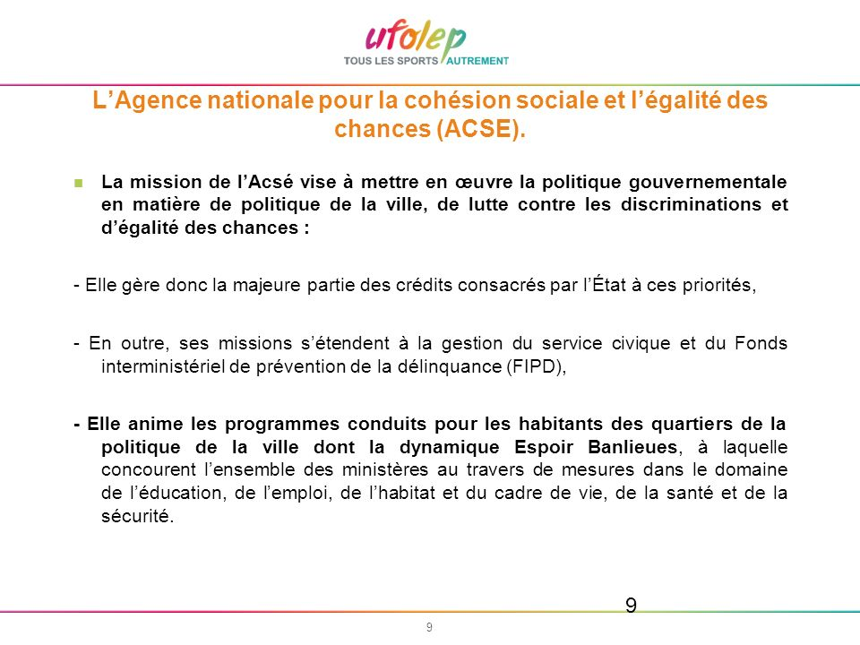 9 9 LAgence nationale pour la cohésion sociale et légalité des chances (ACSE). La mission de lAcsé vise à mettre en œuvre la politique gouvernementale