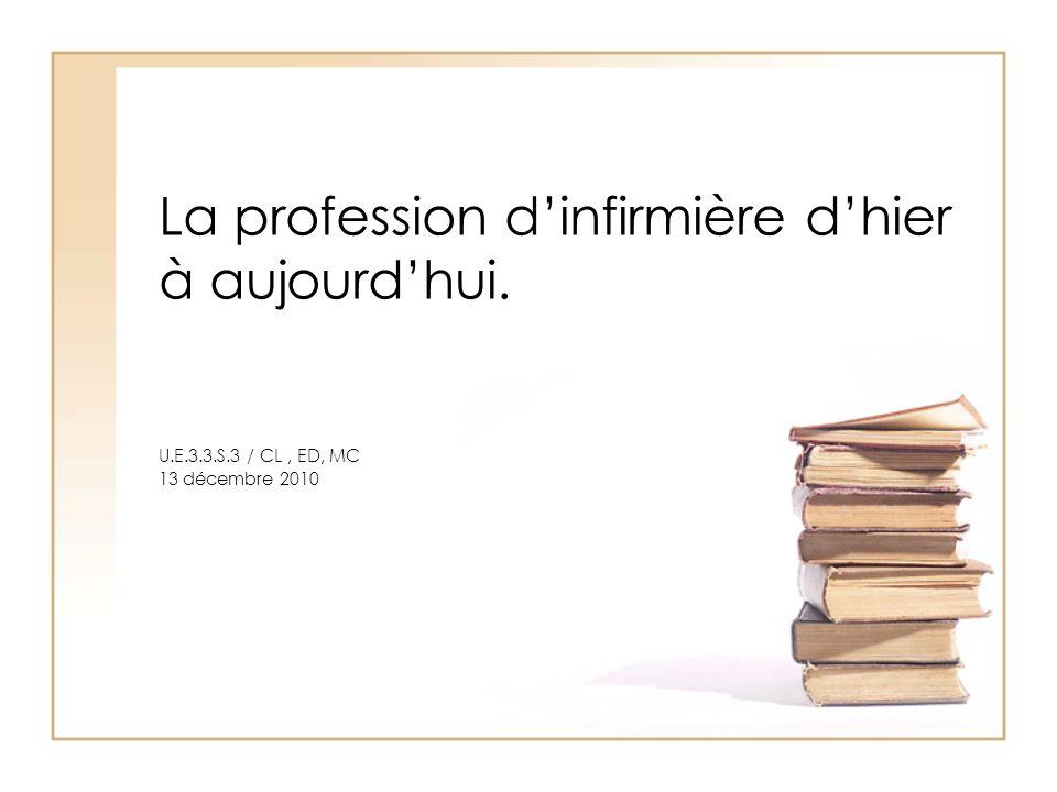 La profession dinfirmière dhier à aujourdhui. U.E.3.3.S.3 / CL, ED, MC 13 décembre 2010
