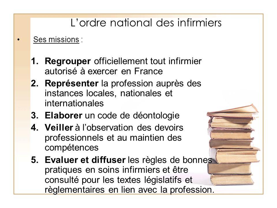 Lordre national des infirmiers Ses missions : 1.Regrouper officiellement tout infirmier autorisé à exercer en France 2.Représenter la profession auprè