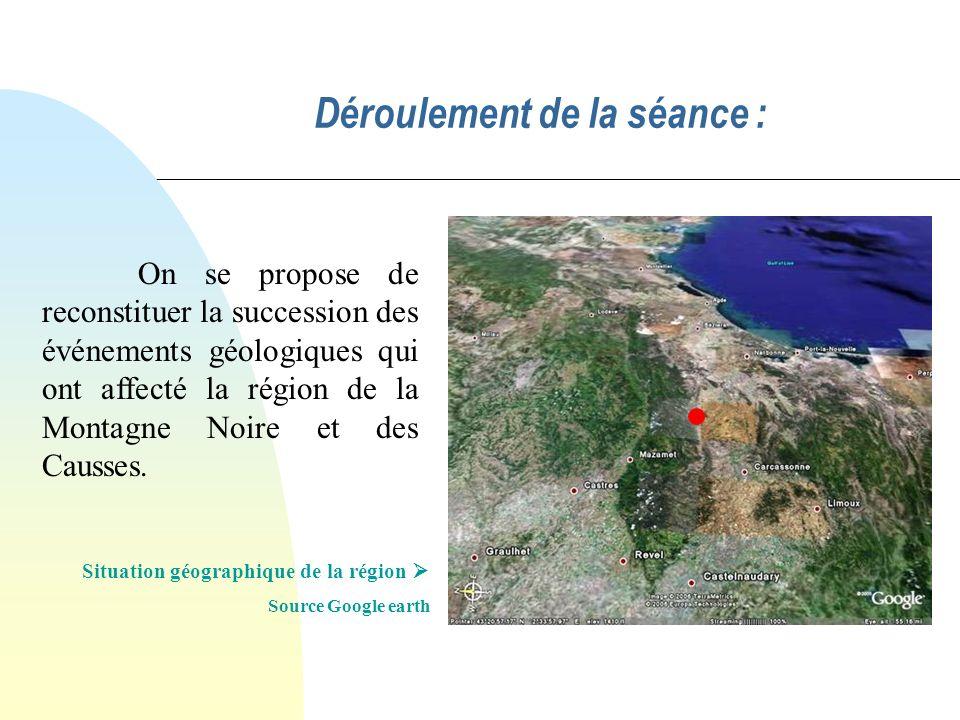 Déroulement de la séance : Situation géographique de la région Source Google earth On se propose de reconstituer la succession des événements géologiq