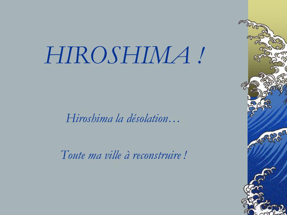HIROSHIMA ! Hiroshima la désolation… Toute ma ville à reconstruire !
