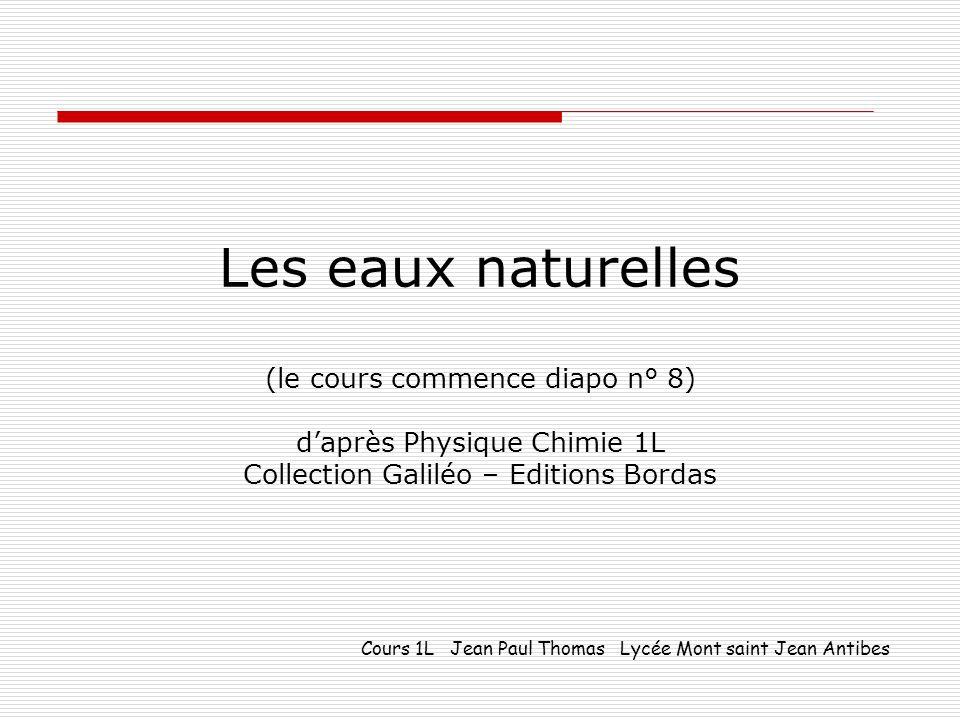 Les eaux naturelles (le cours commence diapo n° 8) daprès Physique Chimie 1L Collection Galiléo – Editions Bordas Cours 1L Jean Paul Thomas Lycée Mont