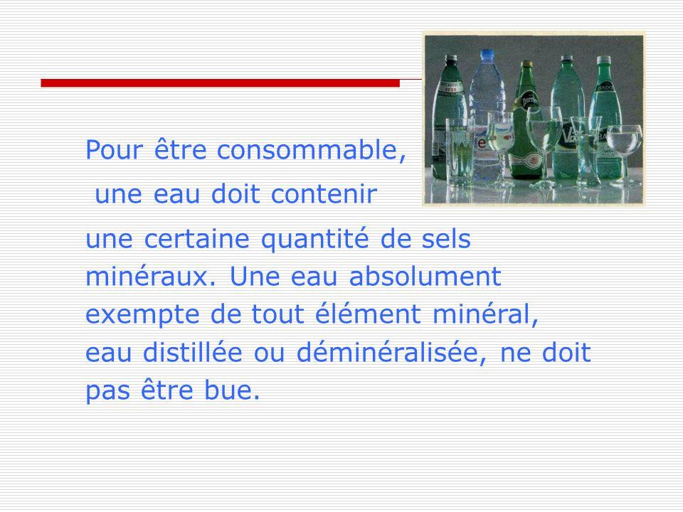 Pour être consommable, une eau doit contenir une certaine quantité de sels minéraux. Une eau absolument exempte de tout élément minéral, eau distillée