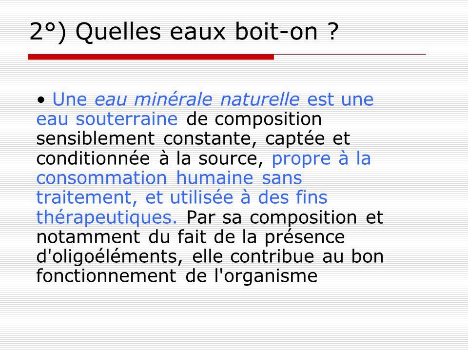 2°) Quelles eaux boit-on ? Une eau minérale naturelle est une eau souterraine de composition sensiblement constante, captée et conditionnée à la sourc