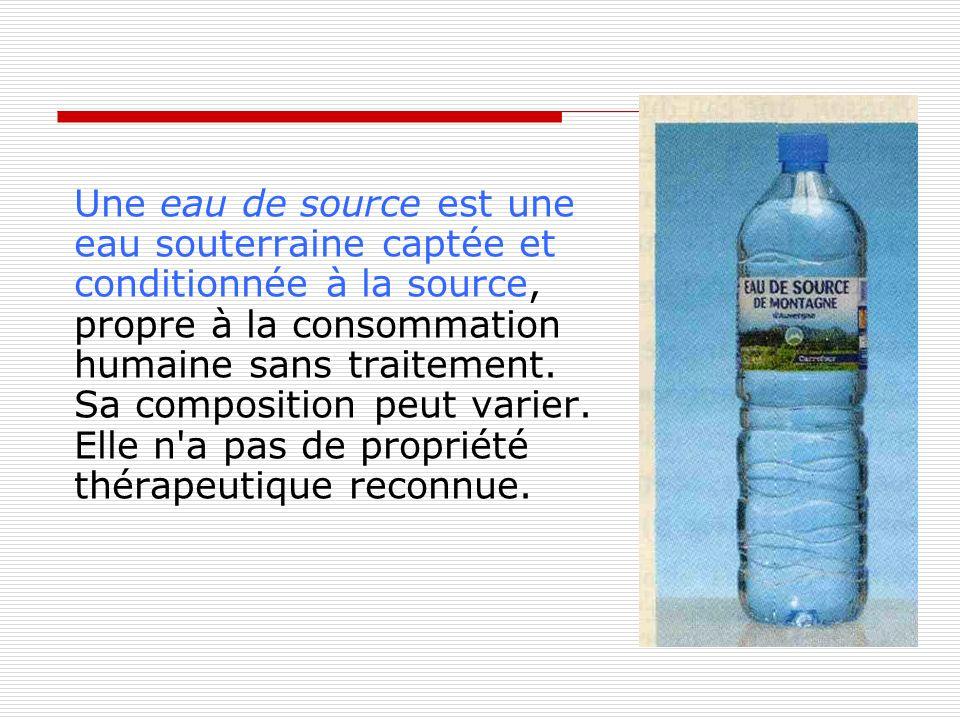 Une eau de source est une eau souterraine captée et conditionnée à la source, propre à la consommation humaine sans traitement. Sa composition peut va
