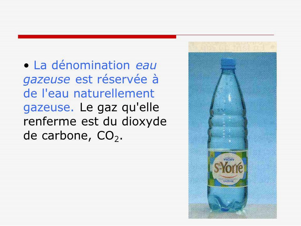 La dénomination eau gazeuse est réservée à de l'eau naturellement gazeuse. Le gaz qu'elle renferme est du dioxyde de carbone, CO 2.