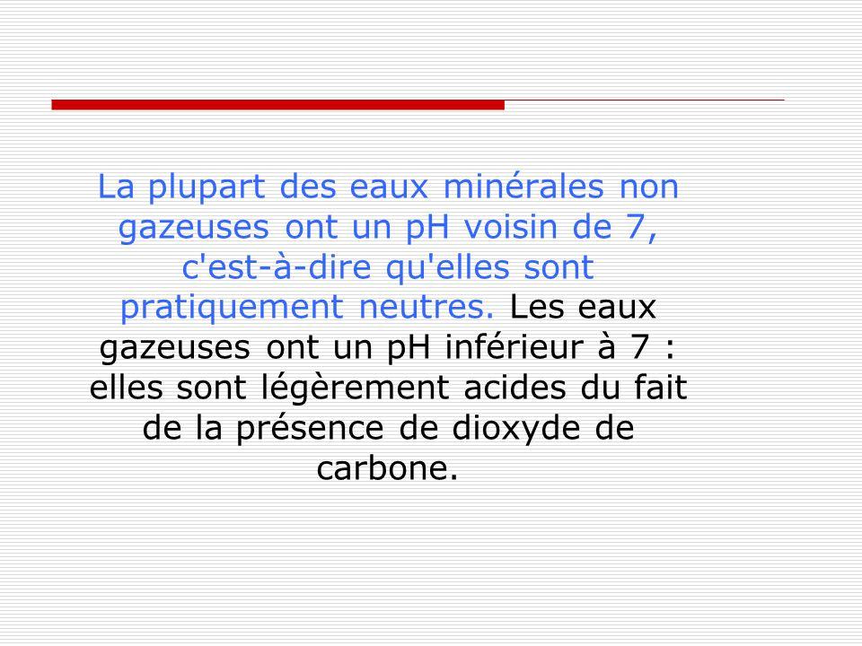 La plupart des eaux minérales non gazeuses ont un pH voisin de 7, c'est-à-dire qu'elles sont pratiquement neutres. Les eaux gazeuses ont un pH inférie