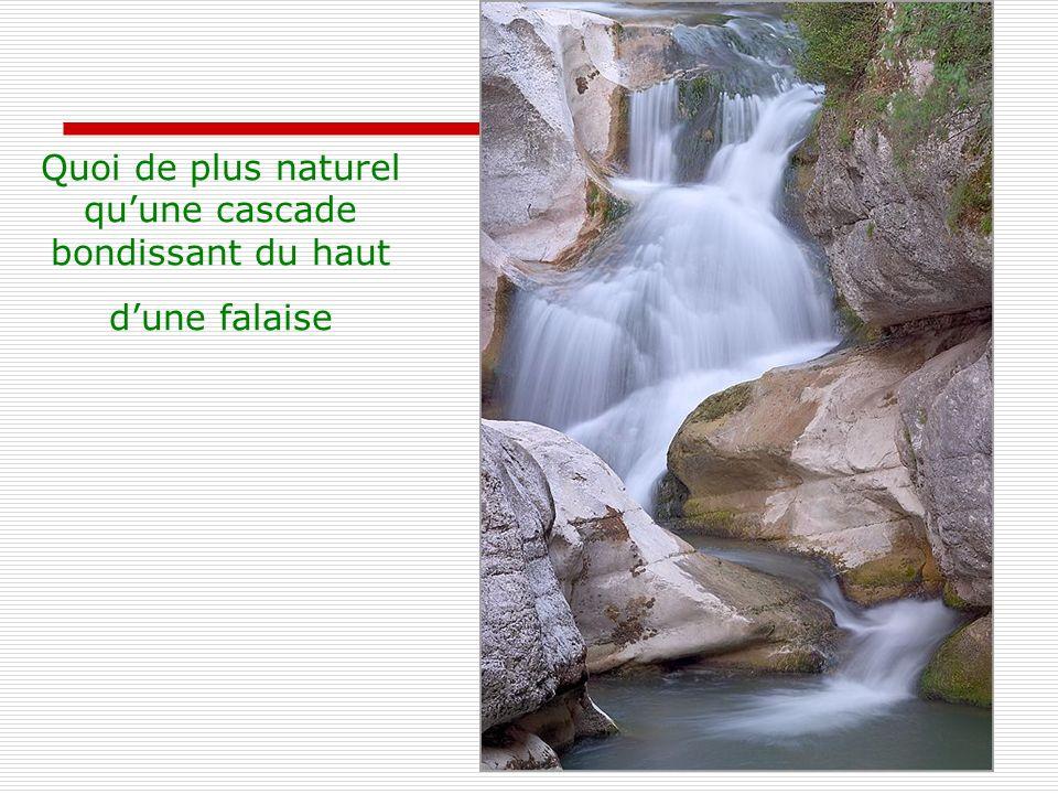 Quoi de plus naturel quune cascade bondissant du haut dune falaise