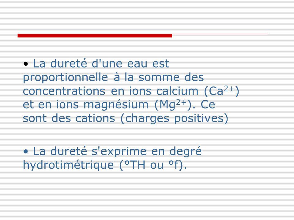 La dureté d'une eau est proportionnelle à la somme des concentrations en ions calcium (Ca 2+ ) et en ions magnésium (Mg 2+ ). Ce sont des cations (cha