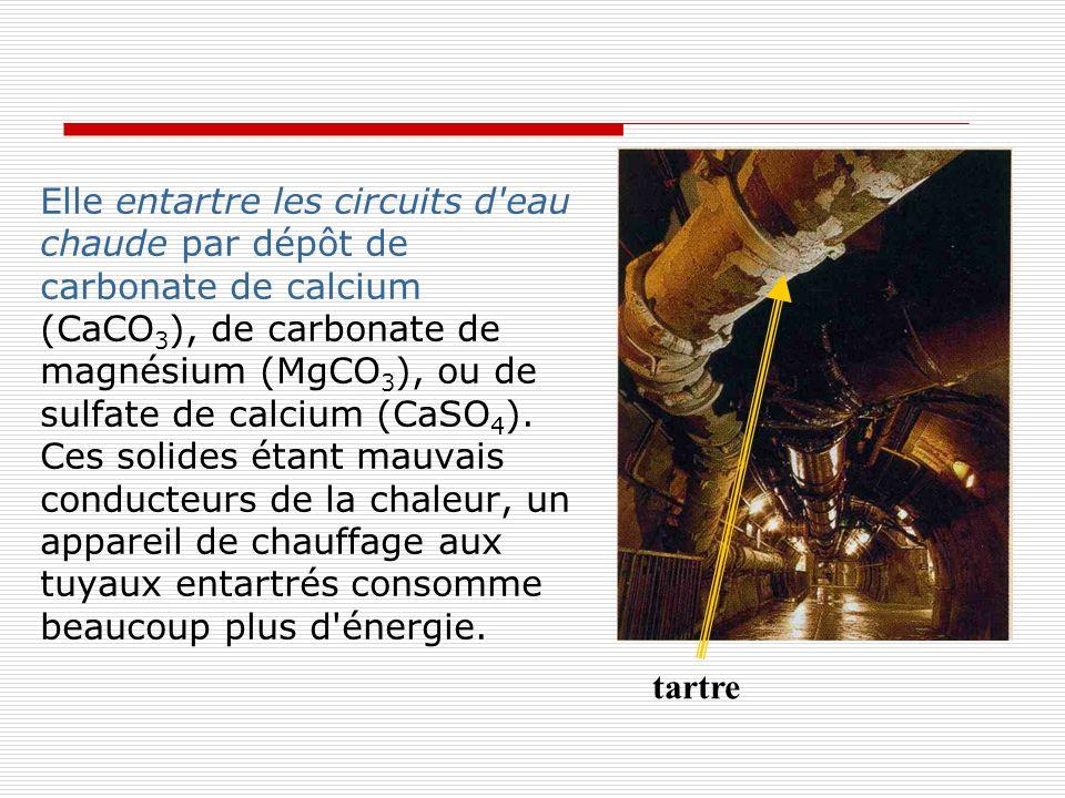 Elle entartre les circuits d'eau chaude par dépôt de carbonate de calcium (CaCO 3 ), de carbonate de magnésium (MgCO 3 ), ou de sulfate de calcium (Ca
