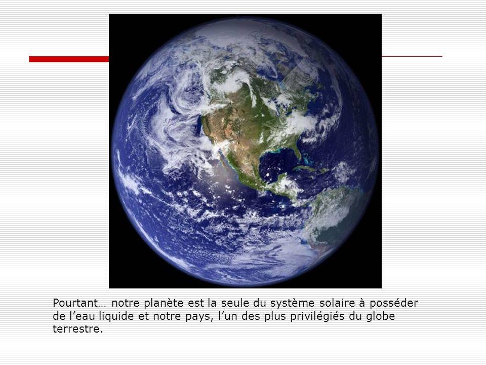 Pourtant… notre planète est la seule du système solaire à posséder de leau liquide et notre pays, lun des plus privilégiés du globe terrestre.