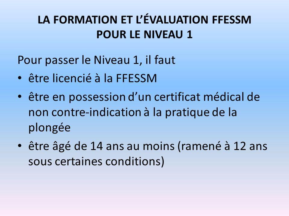 LA FORMATION ET LÉVALUATION FFESSM POUR LE NIVEAU 1 Pour passer le Niveau 1, il faut être licencié à la FFESSM être en possession dun certificat médic