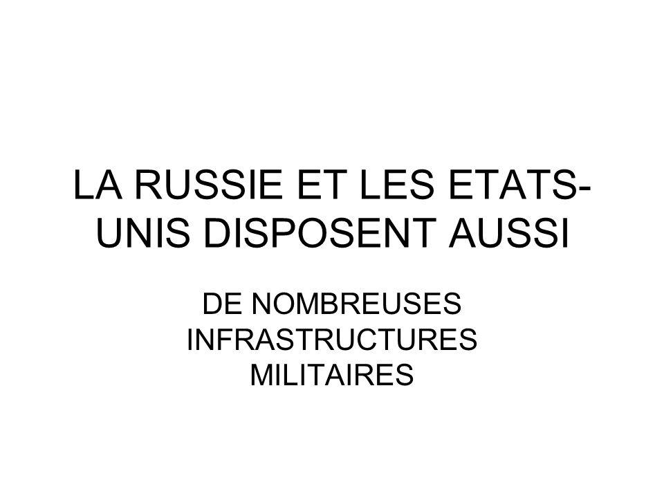 LA RUSSIE ET LES ETATS- UNIS DISPOSENT AUSSI DE NOMBREUSES INFRASTRUCTURES MILITAIRES