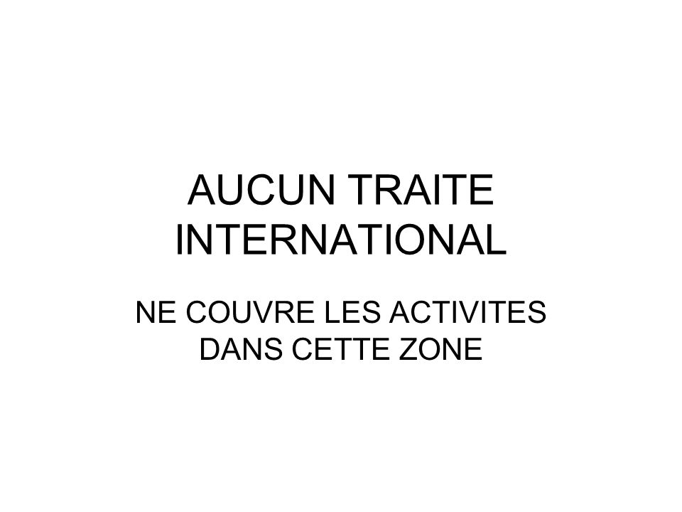 AUCUN TRAITE INTERNATIONAL NE COUVRE LES ACTIVITES DANS CETTE ZONE