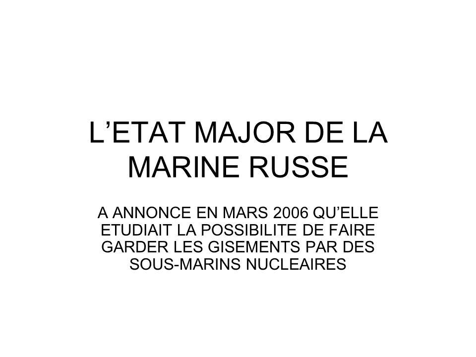 LETAT MAJOR DE LA MARINE RUSSE A ANNONCE EN MARS 2006 QUELLE ETUDIAIT LA POSSIBILITE DE FAIRE GARDER LES GISEMENTS PAR DES SOUS-MARINS NUCLEAIRES