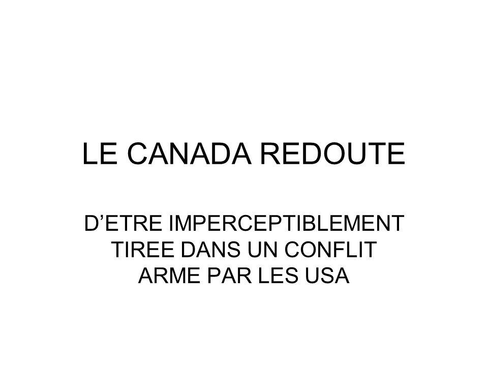 LE CANADA REDOUTE DETRE IMPERCEPTIBLEMENT TIREE DANS UN CONFLIT ARME PAR LES USA