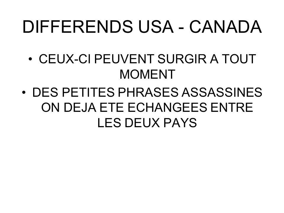 DIFFERENDS USA - CANADA CEUX-CI PEUVENT SURGIR A TOUT MOMENT DES PETITES PHRASES ASSASSINES ON DEJA ETE ECHANGEES ENTRE LES DEUX PAYS
