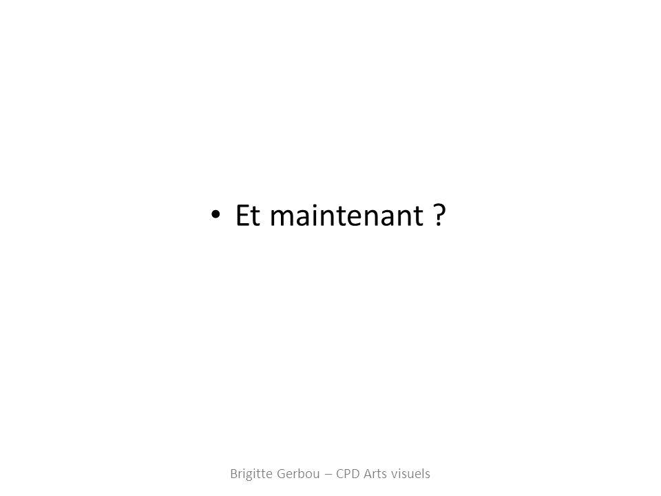 Et maintenant ? Brigitte Gerbou – CPD Arts visuels