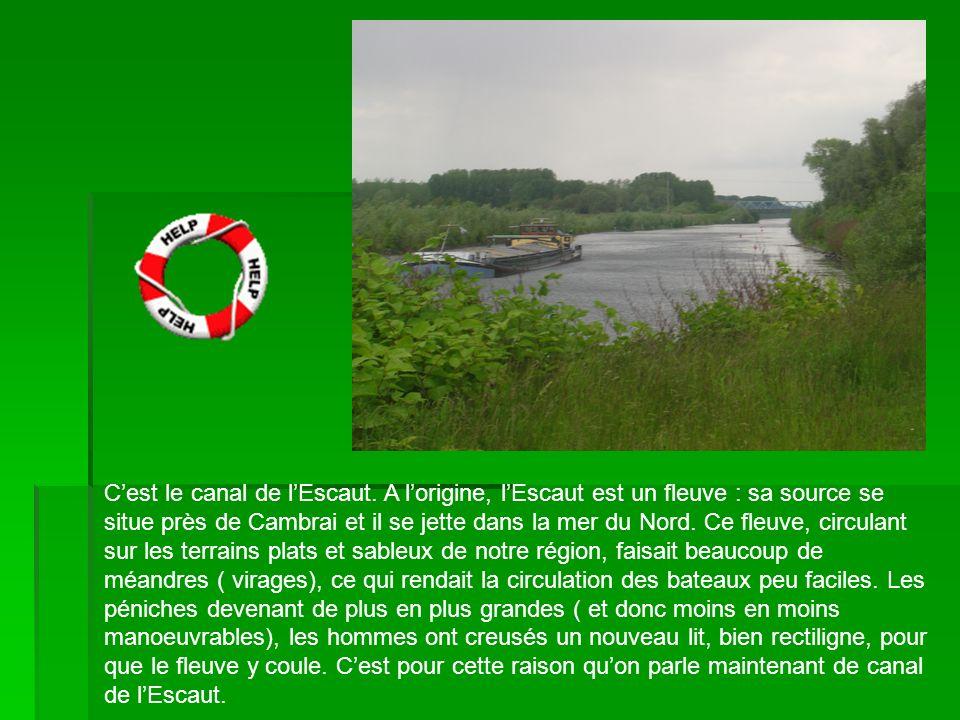 Cest le canal de lEscaut. A lorigine, lEscaut est un fleuve : sa source se situe près de Cambrai et il se jette dans la mer du Nord. Ce fleuve, circul