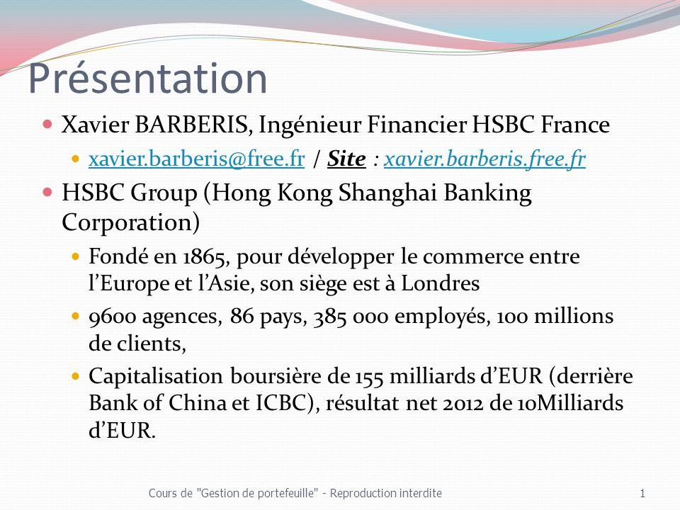 Présentation Xavier BARBERIS, Ingénieur Financier HSBC France xavier.barberis@free.fr / Site : xavier.barberis.free.fr xavier.barberis@free.frxavier.barberis.free.fr HSBC Group (Hong Kong Shanghai Banking Corporation) Fondé en 1865, pour développer le commerce entre lEurope et lAsie, son siège est à Londres 9600 agences, 86 pays, 385 000 employés, 100 millions de clients, Capitalisation boursière de 155 milliards dEUR (derrière Bank of China et ICBC), résultat net 2012 de 10Milliards dEUR.