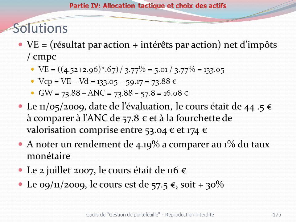 Solutions VE = (résultat par action + intérêts par action) net dimpôts / cmpc VE = ((4.52+2.96)*.67) / 3.77% = 5.01 / 3.77% = 133.05 Vcp = VE – Vd = 1